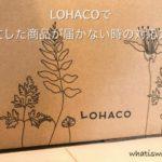 LOHACOで注文した商品が届かない、遅延の時はどうすればいい?